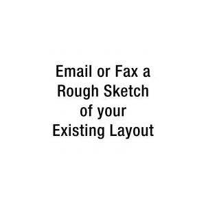 Email or Fax a Rough Sketch of your Existing Layout